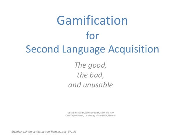 Gamification for Second Language Acquisition The good, the bad, and unusable Geraldine Exton, James Patten, Liam Murray CS...