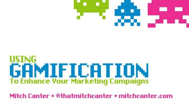 Using Gamification to Enhance your Marketing Campaigns Mitch Canter • @thatmitchcanter • mitchcanter.com