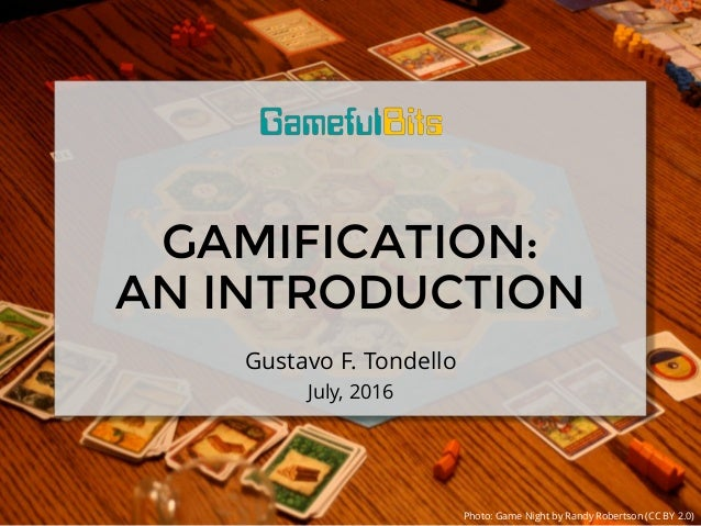 GAMIFICATION: AN INTRODUCTION Gustavo F. Tondello July, 2016 Photo: Game Night by Randy Robertson (CC BY 2.0)