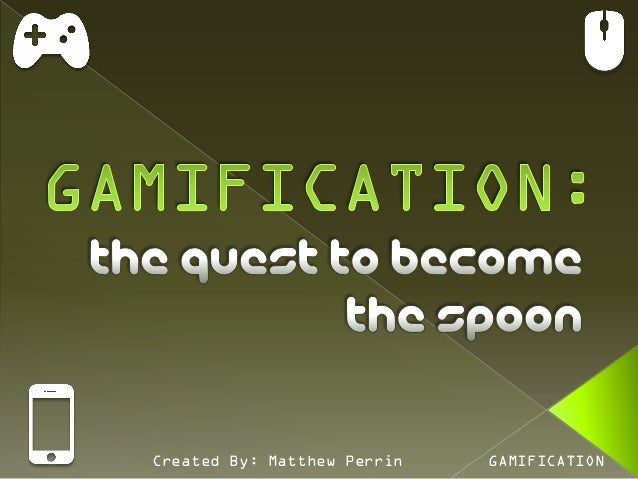 Created By: Matthew Perrin   GAMIFICATION
