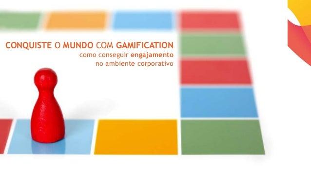 CONQUISTE O MUNDO COM GAMIFICATION como conseguir engajamento no ambiente corporativo