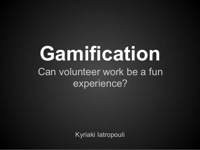 Gamification Can volunteer work be a fun experience? Kyriaki Iatropouli