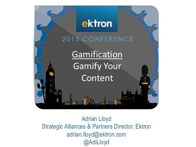Adrian Lloyd Strategic Alliances & Partners Director, Ektron adrian.lloyd@ektron.com @AdiLloyd Gamification Gamify Your Co...
