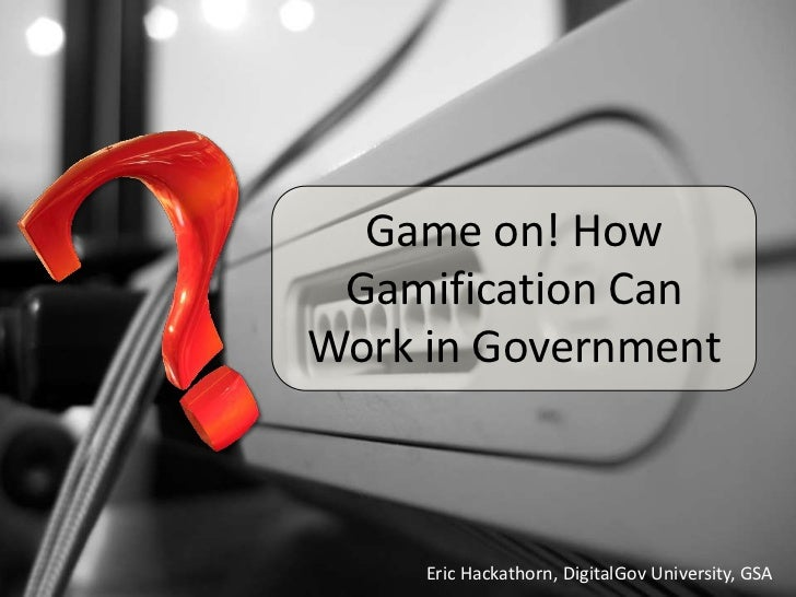 Game on! How Gamification CanWork in Government     Eric Hackathorn, DigitalGov University, GSA