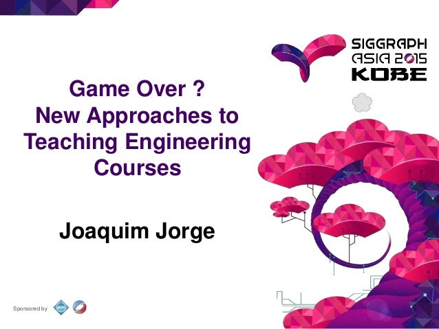 Sponsored by Game Over ? New Approaches to Teaching Engineering Courses Joaquim Jorge