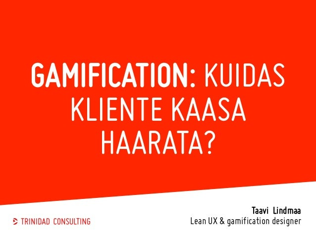 GAMIFICATION: KUIDAS KLIENTE KAASA HAARATA? Taavi Lindmaa Lean UX & gamification designer
