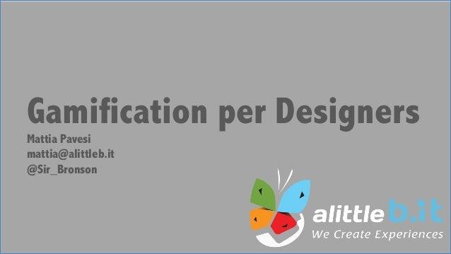 Gamification per Designers Mattia Pavesi mattia@alittleb.it @Sir_Bronson