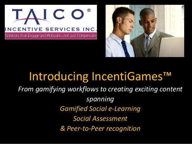 Introducing IncentiGames™ From gamifying workflows to creating exciting content spanning Gamified Social e-Learning Social...