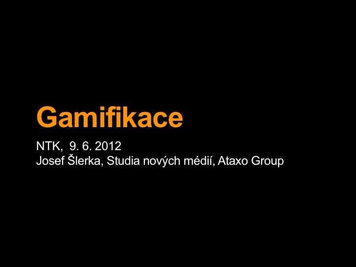 GamifikaceNTK, 9. 6. 2012Josef Šlerka, Studia nových médií, Ataxo Group