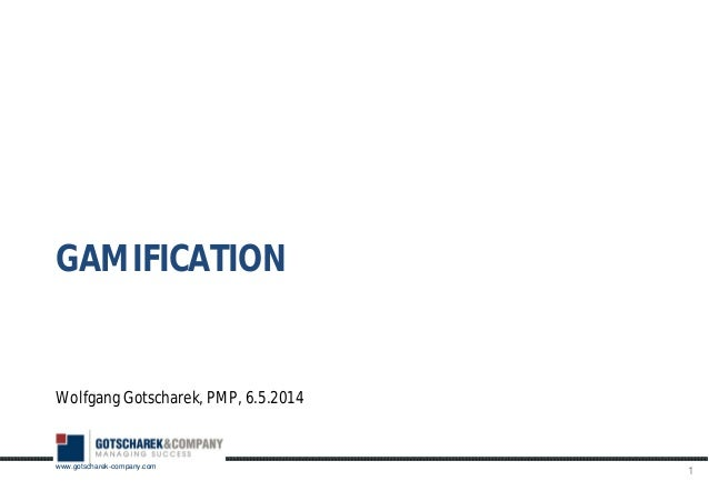 www.gotscharek-company.com Wolfgang Gotscharek, PMP, 6.5.2014 1 GAMIFICATION