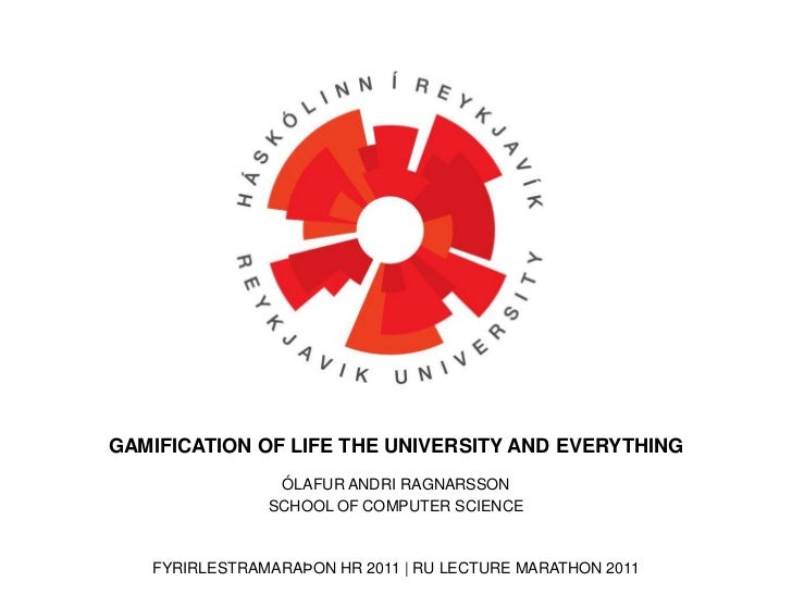 GAMIFICATION OF LIFE THE UNIVERSITY AND EVERYTHING<br />ÓLAFUR ANDRI RAGNARSSON<br />SCHOOL OF COMPUTER SCIENCE<br />