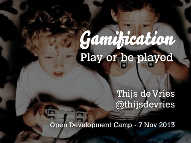 Gamification Play or be played Thijs de Vries @thijsdevries !  Open Development Camp - 7 Nov 2013