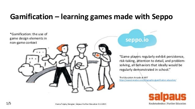 Hanna Toijala, Designer, Salpaus Further Education 3.12.20151/5 Gamification – learning games made with Seppo *Gamificatio...