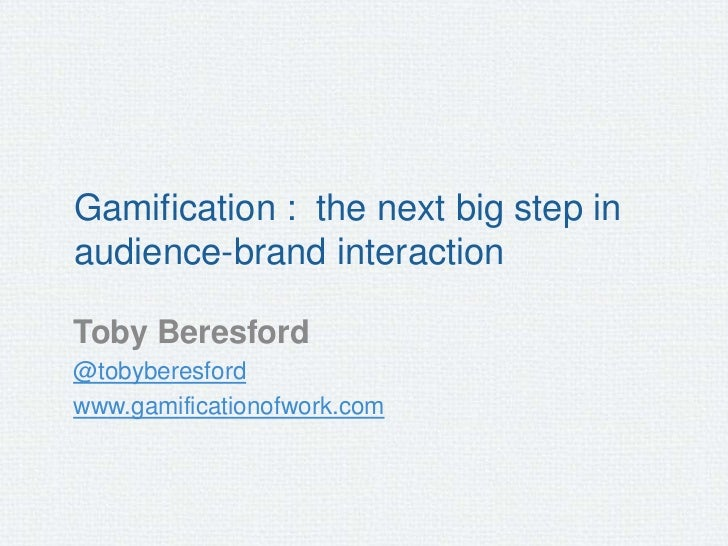 Gamification : the next big step inaudience-brand interactionToby Beresford@tobyberesfordwww.gamificationofwork.com