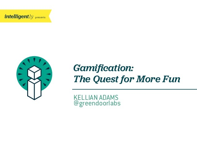 presentsKELLIAN ADAMS@greendoorlabsGamification:The Quest for More Fun