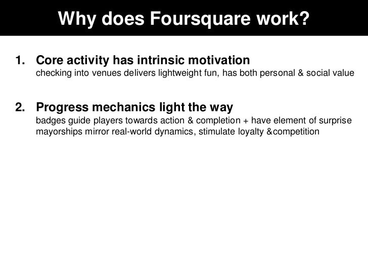 Why does Foursquare work?1. Core activity has intrinsic motivation   checking into venues delivers lightweight fun, has bo...