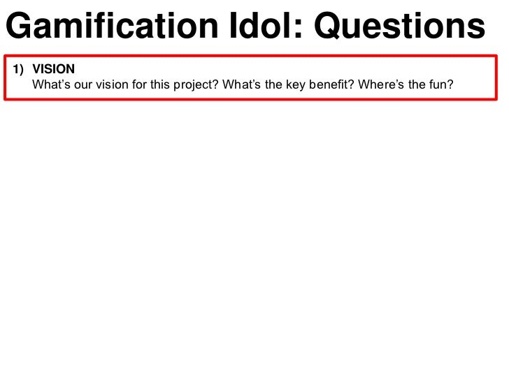 Gamification Idol: Questions1) VISION   What's our vision for this project? What's the key benefit? Where's the fun?