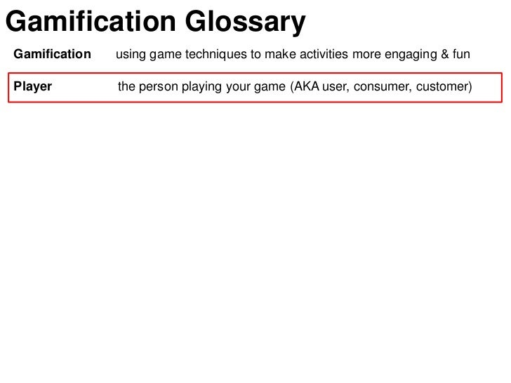 Gamification GlossaryGamification   using game techniques to make activities more engaging & funPlayer         the person ...