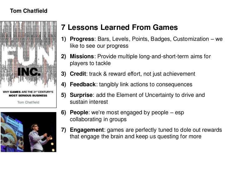 Tom Chatfield                7 Lessons Learned From Games                1) Progress: Bars, Levels, Points, Badges, Custom...