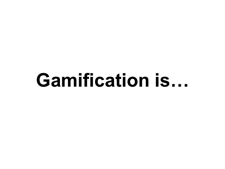 Gamification is…