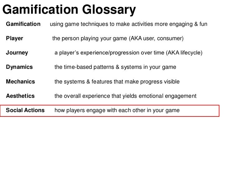 Gamification GlossaryGamification     using game techniques to make activities more engaging & funPlayer           the per...