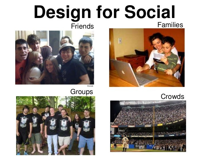 Design for Social    Friends   Families    Groups               Crowds