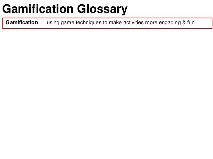 Gamification GlossaryGamification   using game techniques to make activities more engaging & fun
