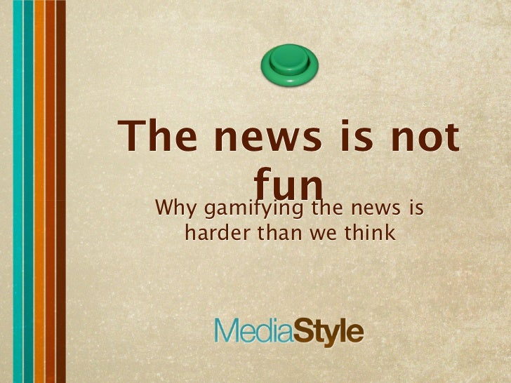 The news is not         fun news is Why gamifying the   harder than we think