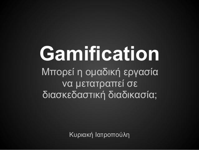 Gamification Μπορεί η ομαδική εργασία να μετατραπεί σε διασκεδαστική διαδικασία; Κυριακή Ιατροπούλη
