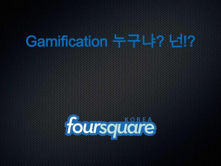 Gamification 누구냐? 넌!?