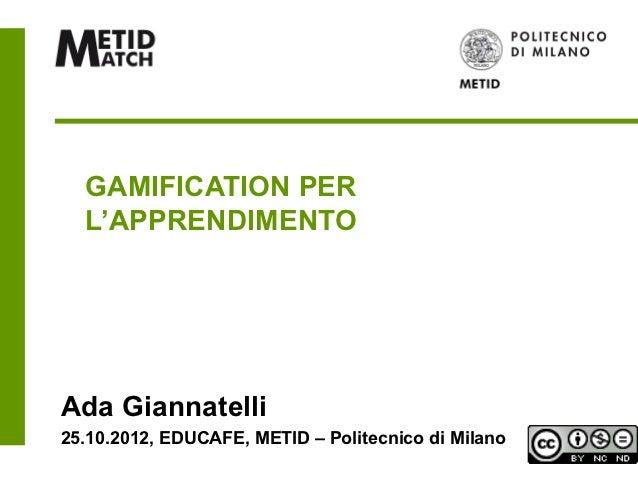 GAMIFICATION PER  L'APPRENDIMENTOAda Giannatelli25.10.2012, EDUCAFE, METID – Politecnico di Milano