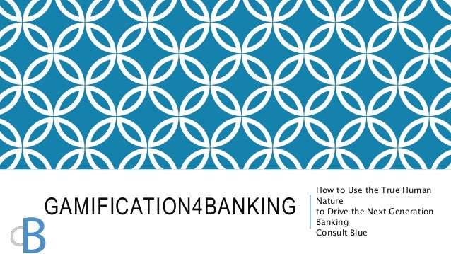 GAMIFICATION4BANKING  How to Use the True Human  Nature  to Drive the Next Generation  Banking  Consult Blue