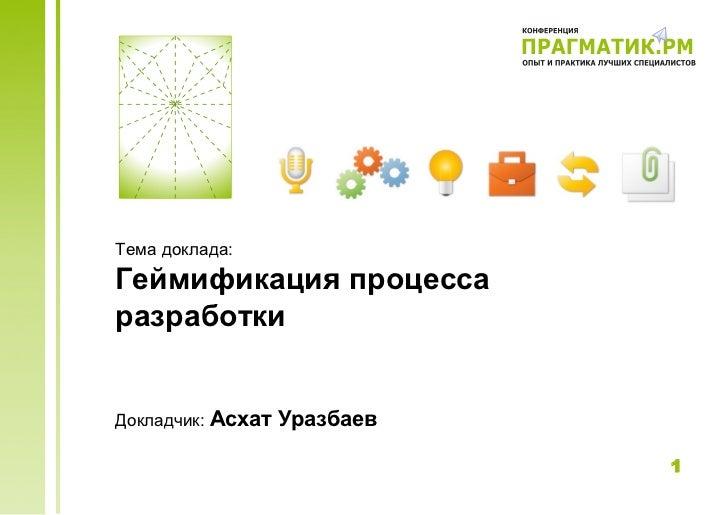 Тема доклада:Геймификация процессаразработкиДокладчик: Асхат   Уразбаев                              1