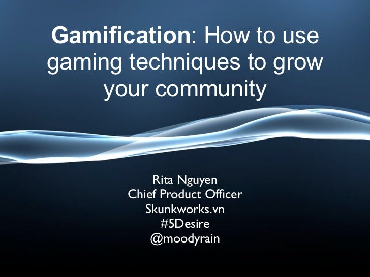 Gamification: How to usegaming techniques to grow     your community           Rita Nguyen       Chief Product Officer     ...
