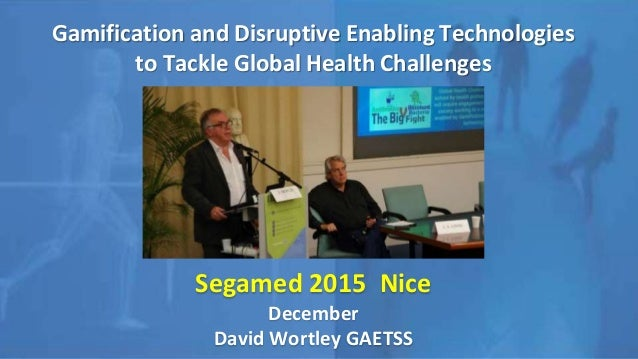 Gamification and Disruptive Enabling Technologies to Tackle Global Health Challenges Segamed 2015 Nice December David Wort...