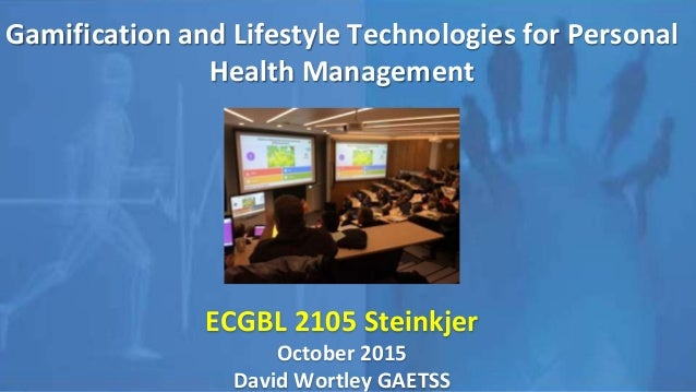 Gamification and Lifestyle Technologies for Personal Health Management ECGBL 2105 Steinkjer October 2015 David Wortley GAE...