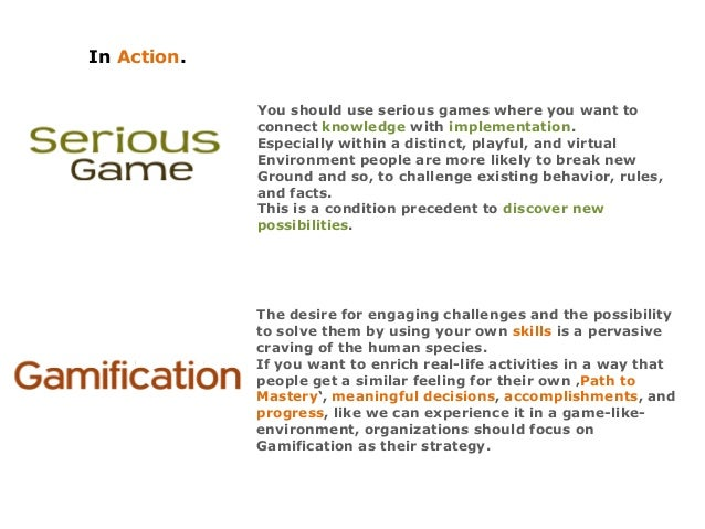 In Action. You should use serious games where you want to connect knowledge with implementation. Especially within a disti...