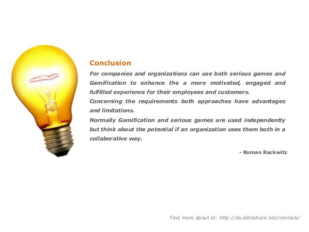 Conclusion For companies and organizations can use both serious games and Gamification to enhance the a more motivated, en...