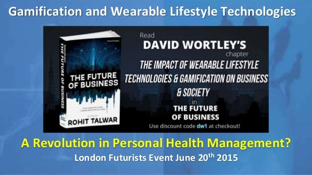 Gamification and Wearable Lifestyle Technologies A Revolution in Personal Health Management? London Futurists Event June 2...
