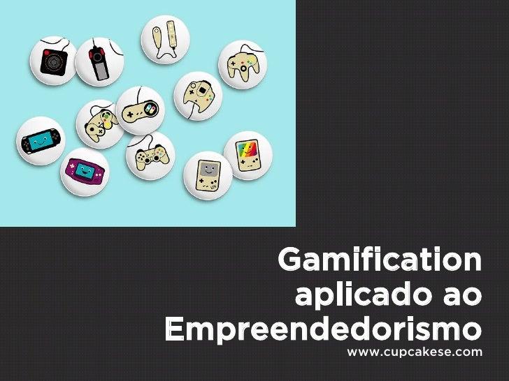 Gamification      aplicado aoEmpreendedorismo         www.cupcakese.com