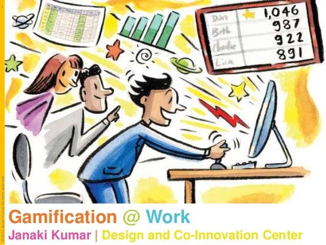 © 2013 Janaki Kumar All rights reserved  1  Gamification @ Work Janaki Kumar | Design and Co-Innovation Center