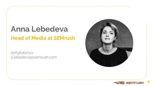 Anna Lebedeva Head of Media at SEMrush @digitalanya a.lebedeva@semrush.com 2