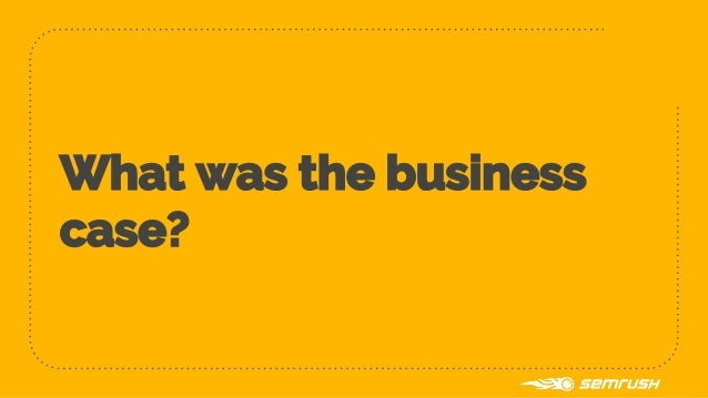 What was the business case?