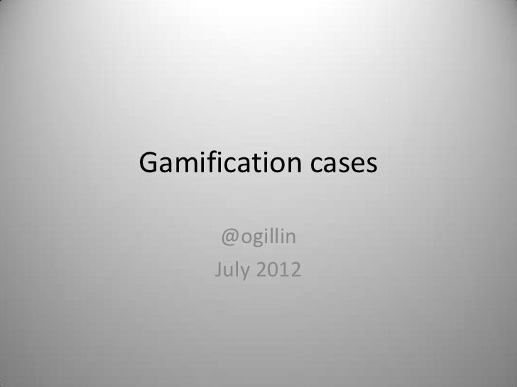 Gamification cases      @ogillin     July 2012