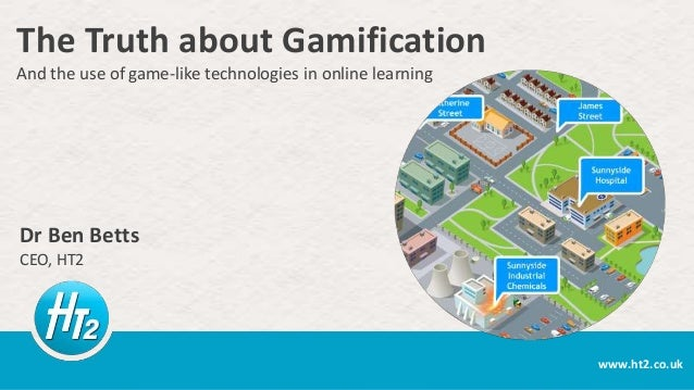 The Truth about Gamification And the use of game-like technologies in online learning  Dr Ben Betts CEO, HT2  www.ht2.co.u...
