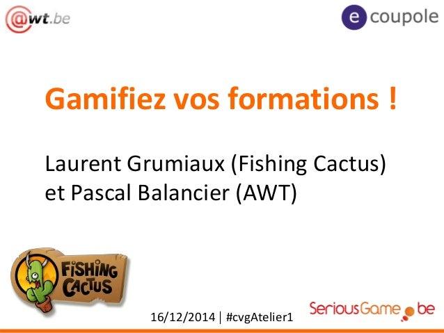 Gamifiez vos formations ! 16/12/2014 | #cvgAtelier1 Laurent Grumiaux (Fishing Cactus) et Pascal Balancier (AWT)