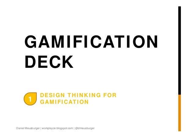 GAMIFICATION DECK 1  DESIGN THINKING FOR GAMIFICATION  Daniel Meusburger | workplayce.blogspot.com | @dmeusburger