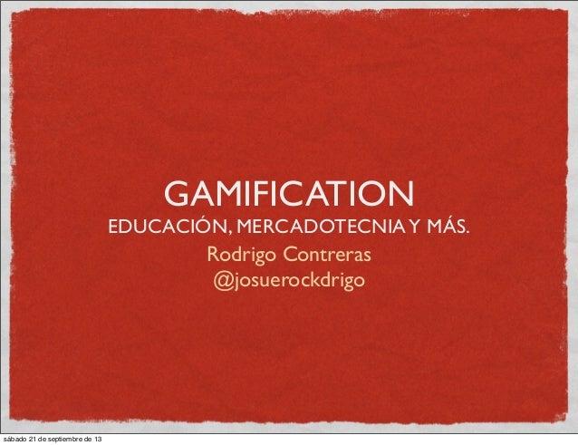 GAMIFICATION EDUCACIÓN, MERCADOTECNIAY MÁS. Rodrigo Contreras @josuerockdrigo sábado 21 de septiembre de 13