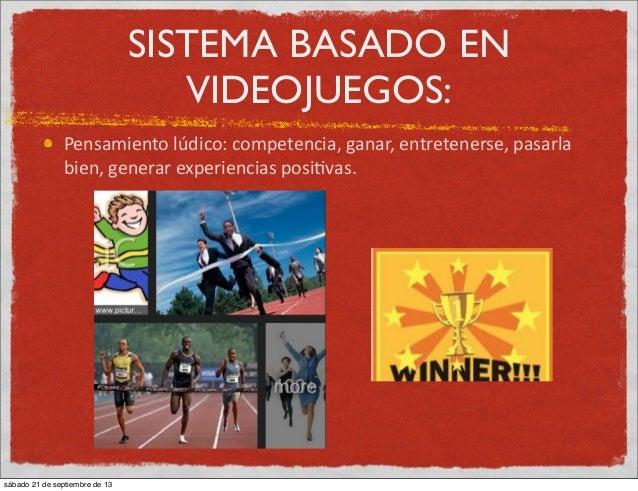 SISTEMA BASADO EN VIDEOJUEGOS: Pensamiento  lúdico:  competencia,  ganar,  entretenerse,  pasarla   bien,  g...