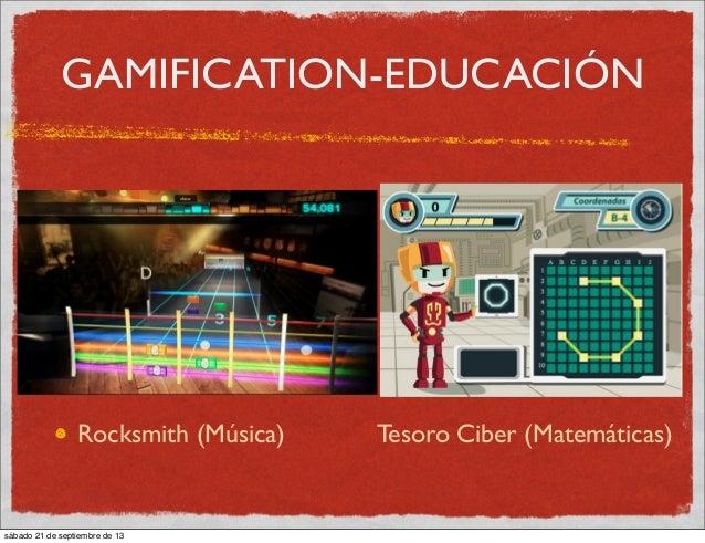 GAMIFICATION-EDUCACIÓN Rocksmith (Música) Tesoro Ciber (Matemáticas) sábado 21 de septiembre de 13
